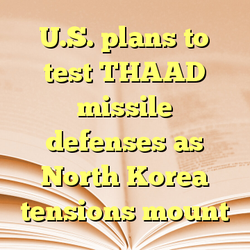U.S. plans to test THAAD missile defenses as North Korea tensions mount