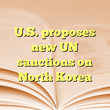 U.S. proposes new UN sanctions on North Korea