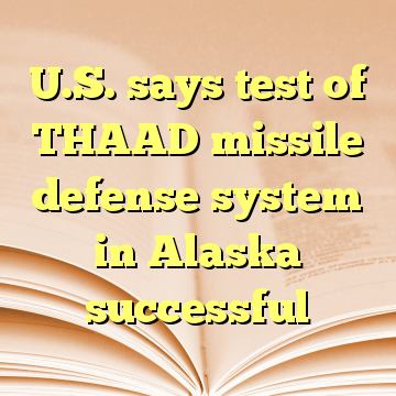 U.S. says test of THAAD missile defense system in Alaska successful