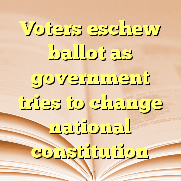 Voters eschew ballot as government tries to change national constitution