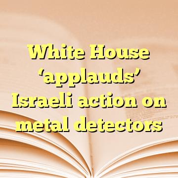 White House 'applauds' Israeli action on metal detectors