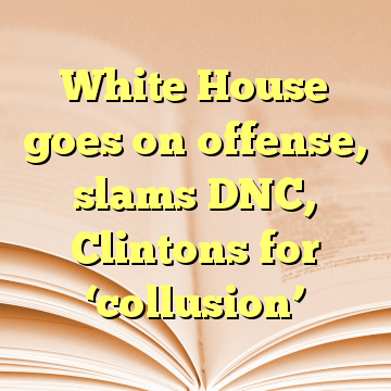 White House goes on offense, slams DNC, Clintons for 'collusion'