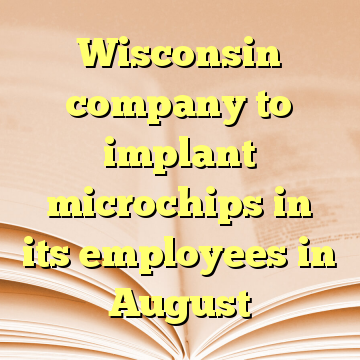 Wisconsin company to implant microchips in its employees in August