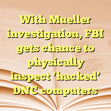 With Mueller investigation, FBI gets chance to physically inspect 'hacked' DNC computers