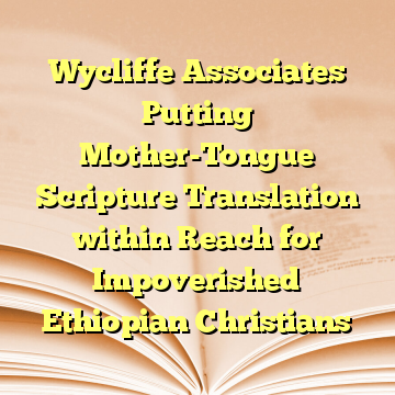 Wycliffe Associates Putting Mother-Tongue Scripture Translation within Reach for Impoverished Ethiopian Christians