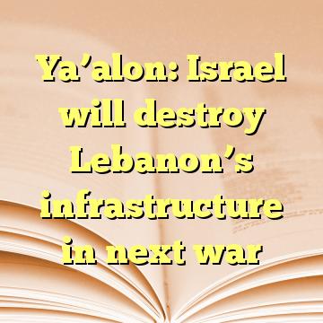 Ya'alon: Israel will destroy Lebanon's infrastructure in next war