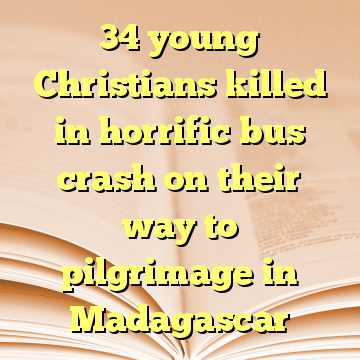34 young Christians killed in horrific bus crash on their way to pilgrimage in Madagascar