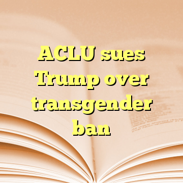 ACLU sues Trump over transgender ban