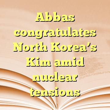 Abbas congratulates North Korea's Kim amid nuclear tensions