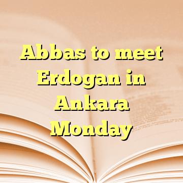 Abbas to meet Erdogan in Ankara Monday