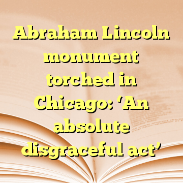 Abraham Lincoln monument torched in Chicago: 'An absolute disgraceful act'