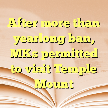 After more than yearlong ban, MKs permitted to visit Temple Mount