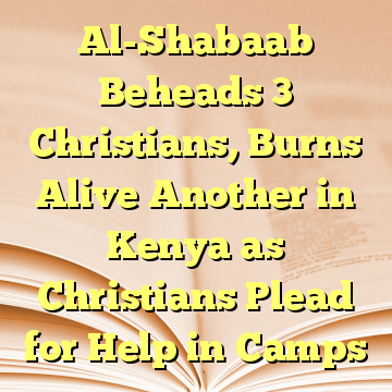 Al-Shabaab Beheads 3 Christians, Burns Alive Another in Kenya as Christians Plead for Help in Camps