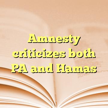 Amnesty criticizes both PA and Hamas