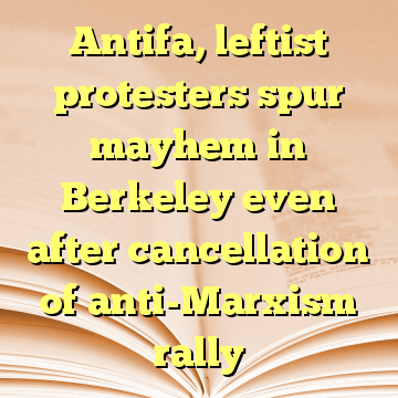 Antifa, leftist protesters spur mayhem in Berkeley even after cancellation of anti-Marxism rally