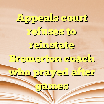 Appeals court refuses to reinstate Bremerton coach who prayed after games