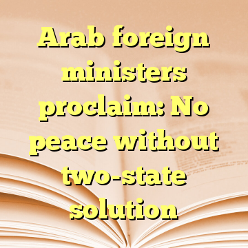 Arab foreign ministers proclaim: No peace without two-state solution