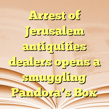 Arrest of Jerusalem antiquities dealers opens a smuggling Pandora's Box