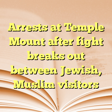 Arrests at Temple Mount after fight breaks out between Jewish, Muslim visitors