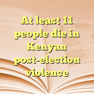 At least 11 people die in Kenyan post-election violence