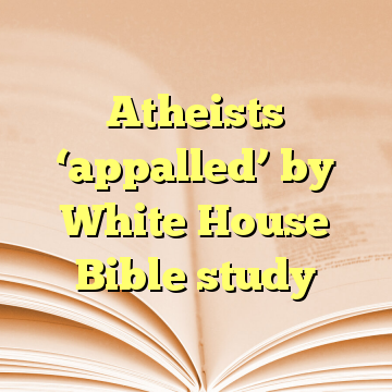 Atheists 'appalled' by White House Bible study