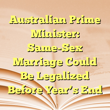Australian Prime Minister: Same-Sex Marriage Could Be Legalized Before Year's End