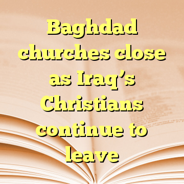 Baghdad churches close as Iraq's Christians continue to leave