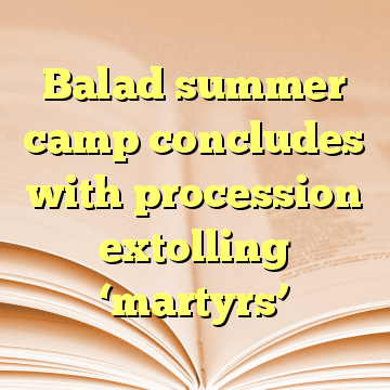 Balad summer camp concludes with procession extolling 'martyrs'