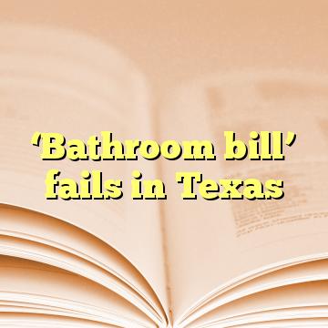 'Bathroom bill' fails in Texas