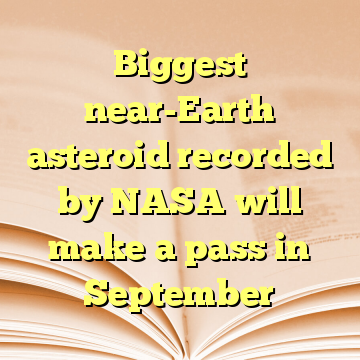 Biggest near-Earth asteroid recorded by NASA will make a pass in September