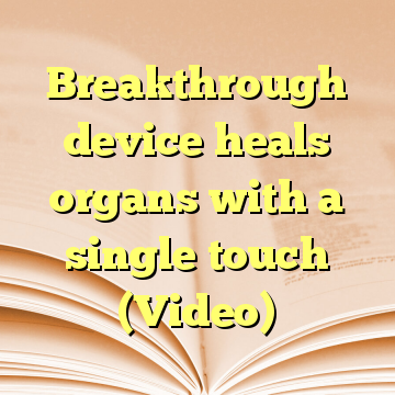 Breakthrough device heals organs with a single touch (Video)