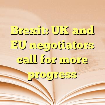 Brexit: UK and EU negotiators call for more progress
