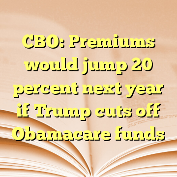 CBO: Premiums would jump 20 percent next year if Trump cuts off Obamacare funds