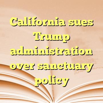 California sues Trump administration over sanctuary policy