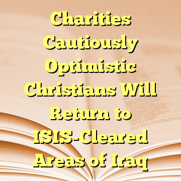 Charities Cautiously Optimistic Christians Will Return to ISIS-Cleared Areas of Iraq