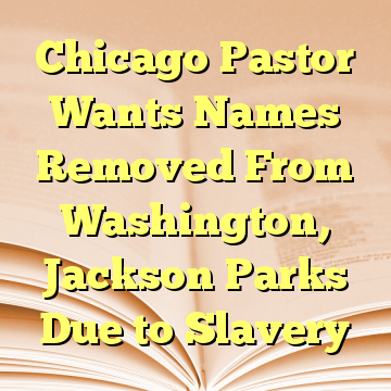 Chicago Pastor Wants Names Removed From Washington, Jackson Parks Due to Slavery