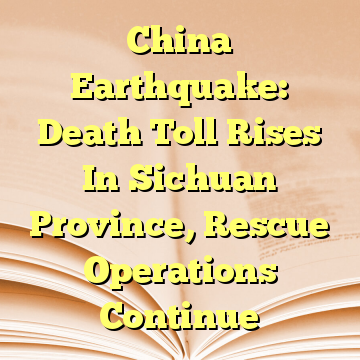 China Earthquake: Death Toll Rises In Sichuan Province, Rescue Operations Continue
