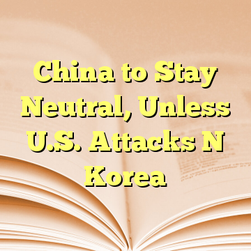 China to Stay Neutral, Unless U.S. Attacks N Korea