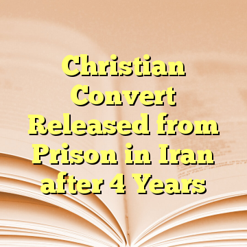 Christian Convert Released from Prison in Iran after 4 Years