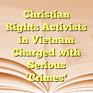 Christian Rights Activists in Vietnam Charged with Serious 'Crimes'