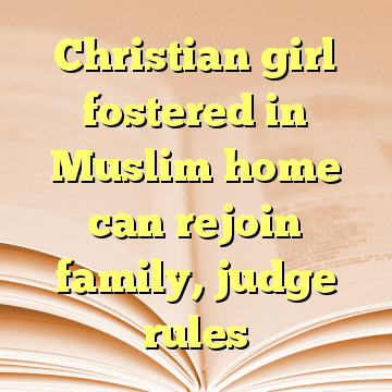Christian girl fostered in Muslim home can rejoin family, judge rules