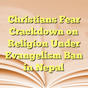 Christians Fear Crackdown on Religion Under Evangelism Ban in Nepal