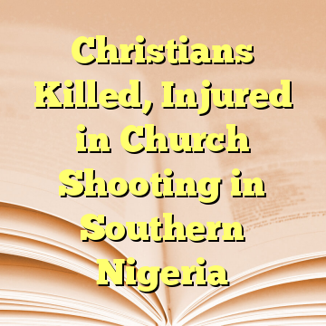 Christians Killed, Injured in Church Shooting in Southern Nigeria