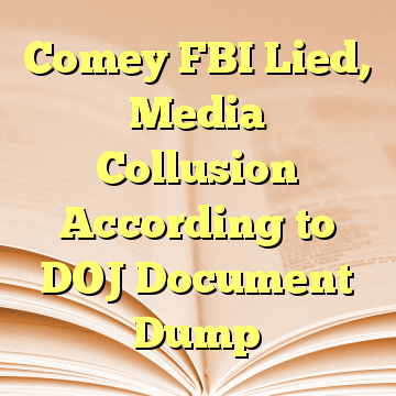 Comey FBI Lied, Media Collusion According to DOJ Document Dump