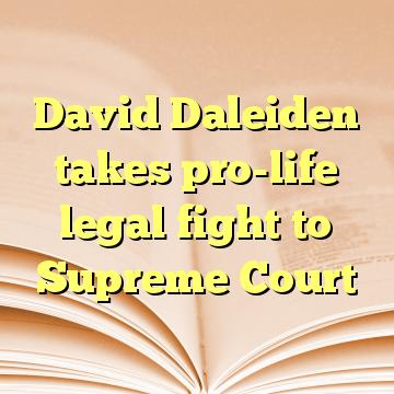 David Daleiden takes pro-life legal fight to Supreme Court