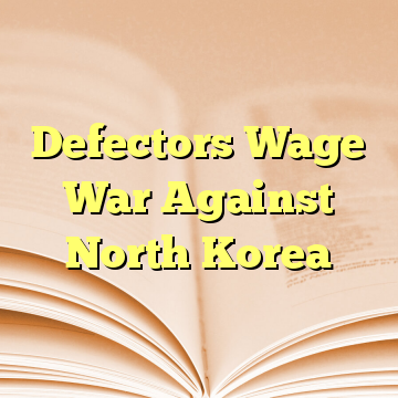 Defectors Wage War Against North Korea