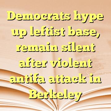 Democrats hype up leftist base, remain silent after violent antifa attack in Berkeley