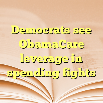 Democrats see ObamaCare leverage in spending fights