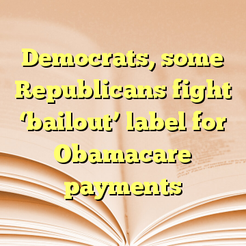 Democrats, some Republicans fight 'bailout' label for Obamacare payments