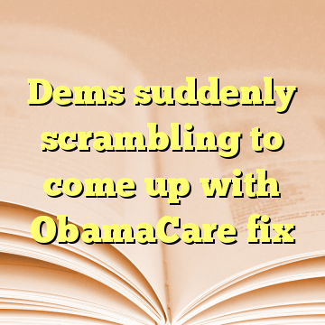 Dems suddenly scrambling to come up with ObamaCare fix